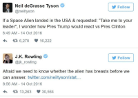 """Memes, News, and Twitter: Neil de Grasse Tyson  Follow  @neiltyson  If a Space Alien landed in the USA & requested: """"Take me to your  leader"""", l wonder how Pres Trump would react vs Pres Clinton  8:49 AM 14 Oct 2016  t 6,278 16,222  J.K. Rowling  Follow  @jk rowling  Afraid we need to know whether the alien has breasts before we  can answer. twitter.com/neiltyson/stat  8:56 AM 14 Oct 2016  t 13,263 V  30,564 Tyson throws a perfect pitch and JK clobbers a grand slam! Follow us at American News X"""