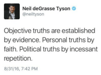 Objective truths are established by evidence. Personal truths by faith. Political truths ...: Neil deGrasse Tyson  A aneiltyson  Objective truths are established  by evidence. Personal truths by  faith. Political truths by incessant  repetition.  8/31/16, 7:42 PM Objective truths are established by evidence. Personal truths by faith. Political truths ...
