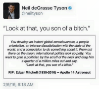 "Memes, Neil deGrasse Tyson, and Apollo: Neil deGrasse Tyson  aneiltyson  ""Look at that, you son of a bitch.""  You develop an instant global consciousness, a  people  orientation, an intense dissatisfaction with the state of the  world, and a compulsion to do something about it. From out  there on the moon, international politics look so petty. You  want to grab a politician by the scruff of the neck and drag him  a quarter of a million miles out and say,  ""Look at that, you son of a bitch.""  RIP: Edgar Mitchell (1930-2016) Apollo 14 Astronaut  2/6/16, 6:18 AM"