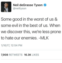Memes, Neil deGrasse Tyson, and The Worst: Neil deGrasse Tyson  aneiltyson  Some good in the worst of us &  some evil in the best of us. When  we discover this, we're less prone  to hate our enemies. -MLK  1/16/17, 12:54 PM  7,908  RETWEETS 16.3K  LIKES neildegrassetyson mlk