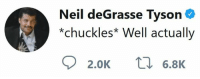 Neil deGrasse Tyson: Neil deGrasse Tyson .  *chuckles Well actually