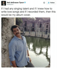 😅: Neil deGrasse Tyson  Follow  anelltyson  If I had any singing talent and if I knew how to  write love songs and if Irecorded them, then this  would be my album cover. 😅