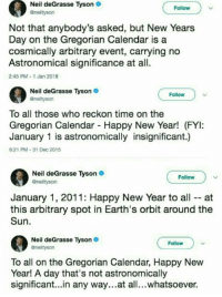 Blackpeopletwitter, Neil deGrasse Tyson, and New Year's: Neil deGrasse Tyson  Follow  Not that anybody's asked, but New Years  Day on the Gregorian Calendar is a  cosmically arbitrary event, carrying no  Astronomical significance at all.  2:45 PM 1 Jan 2018  Neil deGrasse Tyson  @nelityson  Follow  To all those who reckon time on the  Gregorian Calendar Happy New Year! (FYI:  January 1 is astronomically insignificant.)  6:21 PM-31 Dec 2015  Neil deGrasse Tyson  @neiltyson  Follow  January 1, 2011: Happy New Year to all -- at  this arbitrary spot in Earth's orbit around the  Sun  Neil deGrasse Tyson  Gneiltyson  Follow  To all on the Gregorian Calendar, Happy New  Year! A day that's not astronomically  significant...in any way...at all...whatsoever. <p>We get it neil, we get it (via /r/BlackPeopleTwitter)</p>