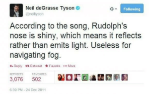 degrasse tyson: Neil deGrasse Tyson  Following  @neiltyson  According to the song, Rudolph's  nose is shiny, which means it reflects  rather than emits light. Useless for  navigating fog.  Reply tRetweet Favorite . More  RETWEETS  FAVORITES  3,076  502  6:39 PM-24 Dec 2011