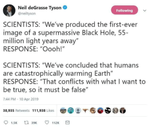 "I reject your reality and substitute my own dangerously stupid one.: Neil deGrasse Tyson  Following  @neiltyson  SCIENTISTS: ""We've produced the first-ever  image of a supermassive Black Hole, 55-  million light years away""  RESPONSE: ""Oooh!""  SCIENTISTS: ""We've concluded that humans  are catastrophically warming Earth""  RESPONSE: ""That conflicts with what I want to  be true, so it must be false""  7:44 PM -10 Apr 2019  38,935 Retweets 111,938 Likes  t 39K  112K  1.5K I reject your reality and substitute my own dangerously stupid one."