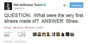 Neil deGrasse Tyson: Neil deGrasse Tyson  Following  @neityson  QUESTION: What were the very first  straws made of? ANSWER: Straw.  Reply Retweet Favorite More  RETWEETS  FAVORITES  993  1,275  8:23 AM-17 Feb 2014