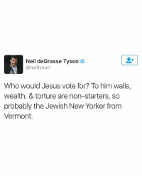 Black Lives Matter, Jesus, and Love: Neil deGrasse Tyson  @neil tyson  Who would Jesus vote for? To him walls,  wealth, & torture are non-starters, so  probably the Jewish New Yorker from  Vermont. I love you Neil ❤️ ––––––––––––––––––––––––––– 👍🏻 Turn On Post Notifications! 📝 Register To Vote 📢 Raise Awareness For Our Revolution 💰 Donate to Bernie ––––––––––––––––––––––––––– FeelTheBern DemDebate BernieSanders Bernie2016 Hillary2016 GopDebate Obama HillaryClinton President BernieSanders2016 election2016 artonpaper trump2016 Vegan donaldtrump shebelieves grammasters3 tbt rue BlackLivesMatter PoliticalRevolution alwayskeepfighting worldwildlifeday springbreak 303 303day oculus ghostbusters happygirlsday fms_art –––––––––––––––––––––––––––