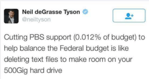 He spits the truth.: Neil deGrasse Tyson  @neiltyson  0+  Cutting PBS support (0.012% of budget) to  help balance the Federal budget is like  deleting text files to make room on your  500Gig hard drive He spits the truth.