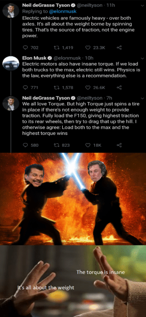 Love, Neil deGrasse Tyson, and Power: Neil deGrasse Tyson  @neiltyson 11h  Replying to @elonmusk  Electric vehicles are famously heavy - over both  axles. It's all about the weight borne by spinning  tires. That's the source of traction, not the engine  power.  O23.3K  702  ti 1,419  Elon Musk @elonmusk : 10h  Electric motors also have insane torque. If we load  both trucks to the max, electric still wins. Physics is  the law, everything else is a recommendation.  O 771  ti 1,578  26.6K  Neil deGrasse Tyson @neiltyson 7h  We all love Torque. But high Torque just spins a tire  in place if there's not enough weight to provide  traction. Fully load the F150, giving highest traction  to its rear wheels, then try to drag that up the hill. I  otherwise agree: Load both to the max and the  highest torque wins  18K  ti 823  580  The torque is insane  It's all about the weight *duel of the fates playing*