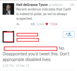 """Disappointed, Neil deGrasse Tyson, and Tumblr: Neil deGrasse Tyson @neiltyson 14h  Recent evidence indicates that Earth  is indeed bi-polar, as we've always  suspected  3,064 7,034  ] No  O.  Disappointed you'd tweet this. Don't  appropriate disabled lives.  2:25 PM 16 Dec15 memehumor:  """"Don't appropriate disabled lives"""""""