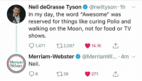"Food, Neil deGrasse Tyson, and TV Shows: Neil deGrasse Tyson@neiltyson 1h  In my day, the word ""Awesome"" was  reserved for things like curing Polio and  walking on the Moon, not for food or TV  shows  1,471 07 14.1KT  Merriam-Webster@MerriamW.. 4m  Merriam- Neil  96  271  28"
