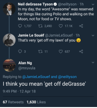 "Blackpeopletwitter, Food, and Neil deGrasse Tyson: Neil deGrasse Tyson@neiltyson 1h  In my day, the word ""Awesome"" was reserved  for things like curing Polio and walking on the  Moon, not for food or TV shows  1,737 t1 2490 17.1K  Jamie Le Souëf @JamieLeSouef 1h  That's very get off my lawn of you  3  637  Alan Ng  @mruvula  Replying to @JamieLeSouef and @neiltyson  I think you mean 'get off deGrasse'  9:49 PM 12 Apr 18  67 Retweets 1,630 Likes <p>These damn kids with their awesome food and TV shows. (via /r/BlackPeopleTwitter)</p>"