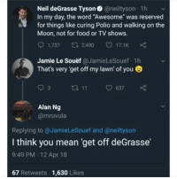 "Food, Neil deGrasse Tyson, and TV Shows: Neil deGrasse Tyson@neiltyson 1h  In my day, the word ""Awesome"" was reserved  for things like curing Polio and walking on the  Moon, not for food or TV shows.  1,737  2,490  17.1K  Jamie Le Souëf @JamieLeSouef 1h  That's very 'get off my lawn' of you  ロ11  637  Alan Ng  @mruvula  ,  Replying to @JamieLeSouef and @neiltyson  I think you mean 'get off deGrasse'  9:49 PM 12 Apr 18  67 Retweets 1,630 Likes Oh Neil"