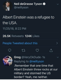 Albert Einstein, Memes, and Neil deGrasse Tyson: Neil deGrasse Tyson  @neiltyson  Albert Einstein was a refugee to  the USA.  11/25/18, 8:22 PM  26.5K Retweets 124K Likes  People Tweeted about this  Greg @VeryOkDude 1s  Replying to @neiltyson  .Remember that one time that  Albert Einstein threw rocks at our  military and stormed the US  border? Yeah, me neither.