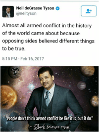 """Black Science Man: Neil deGrasse Tyson  @neiltyson  Almost all armed conflict in the history  of the world came about because  opposing sides believed different things  to be true.  5:15 PM Feb 16, 2017  """"People don't think armed conflict be likeitis. but it do  Black Science man"""