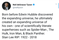 Iron Man, Neil deGrasse Tyson, and Spider: Neil deGrasse Tyson  @neiltyson  Born before Edwin Hubble discovered  the expanding universe, he ultimately  created an expanding universe of  his own - one of scientifically literate  superheroes such as Spider-Man, The  Hulk, Iron Man, & Black Panther.  Stan Lee RIP: 1922 - 2018 Rest in peace the Creator of alternate universe.