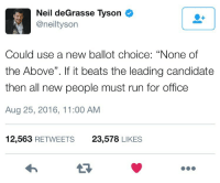 """Neil deGrasse Tyson, Pretentious, and Run: Neil deGrasse Tyson  @neiltyson  Could use a new ballot choice: """"None of  the Above"""". If it beats the leading candidate  then all new people must run for office  Aug 25, 2016, 11:00 AM  12,563 RETWEETS  23,578 LIKES <p>When you&rsquo;re generally a pretentious dillweed but you make a good point now and then.</p>"""