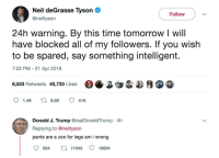 Neil deGrasse Tyson, Time, and Tomorrow: Neil deGrasse Tyson  @neiltyson  Follow  24h warning. By this time tomorrow I will  have blocked all of my followers. If you wish  to be spared, say something intelligent.  7:22 PM -21 Apr 2018  8,533 Retweets 40,733 Likes 38  Donald J. Trump @realDonaldTrump 4h  Replying to @neiltyson  pants are a zoo for legs am i wrong  84 11343 15634 <p>I think he&rsquo;ll be saved</p>