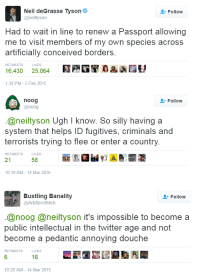 "Neil deGrasse Tyson, Tumblr, and Twitter: Neil deGrasse Tyson  @neiltyson  Follow  Had to wait in line to renew a Passport allowing  me to visit members of my own species across  artificially conceived borders  RETWEETS  LIKES  16,430 25.064 GEA AEV  :34 PM-5 Feb 2015  noog  Follow  @noog  @neiltyson Ugh I know. So silly having a  system that helps ID fugitives, criminals and  terrorists trying to flee or enter a country  RETWEETS  LIKES  21  58  10:19 AM-14 Mar 2015   Bustling Banality  @ArbiterofMeh  Follow  @noog @neiltyson it's impossible to become a  public intellectual in the twitter age and not  become a pedantic annoying douche  LIKES  6  16  10:20 AM-14 Mar 2015 <p><a href=""http://adamthenorman.tumblr.com/post/141355963356/thank-you"" class=""tumblr_blog"">adamthenorman</a>:</p>  <blockquote><p>Thank you.</p></blockquote>"