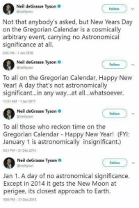 Neil deGrasse Tyson .  @neiltyson  Follow  Not that anybody's asked, but New Years Day  on the Gregorian Calendar is a cosmically  arbitrary event, carrying no Astronomical  significance at all.  2:45 PM-1 Jan 2018  Neil deGrasse Tyson  @neiltyson  Follow  To all on the Gregorian Calendar, Happy New  Year! A day that's not astronomically  significant..in any way...at all..whatsoever.  11:51 AM-1 Jan 2017  il deGrasse Tyson  Nei  Follow  @neiltysorn  To all those who reckon time on the  Gregorian Calendar Happy New Year! (FYI:  January 1 is astronomically insignificant.)  6:21 PM-31 Dec 2015  Neil deGrasse Tyson  @neiltyson  Follow  Jan 1. A day of no astronomical significance.  Except in 2014 it gets the New Moon at  perigee, its closest approach to Earth.  9:05 PM-31 Dec 2013 And people get mad because we occasionally repost a meme... SAD!