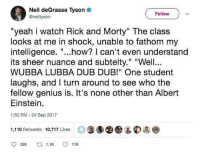 "Albert Einstein, Andrew Bogut, and Neil deGrasse Tyson: Neil deGrasse Tyson  @neiltyson  Follow v  ""yeah i watch Rick and Morty"" The class  looks at me in shock, unable to fathom my  intelligence. ""...how? I can't even understand  its sheer nuance and subtelty."" ""Well  WUBBA LUBBA DUB DUB!"" One student  laughs, and I turn around to see who the  fellow genius is. It's none other than Albert  Einstein.  1:50 PM -24 Sep 2017  1,110 Retweets 10,717 Likes O⑨  9 330 ロ1.1K 11K"