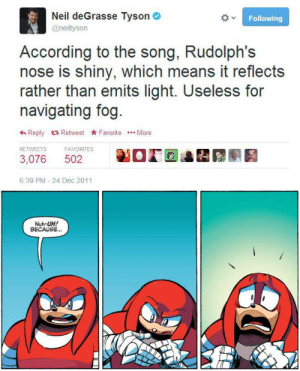 Sad Realization: Neil deGrasse Tyson  @neiltyson  Following  According to the song, Rudolph's  nose is shiny, which means it reflects  rather than emits light. Useless for  navigating fog.  Reply Retweet Favorite More  RETWEETS  FAVORITES  502  3,076  6:39 PM - 24 Dec 2011  Nuh-UH!  BECAUSE.. Sad Realization