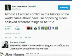 Neil deGrasse Tyson, News, and Omg: Neil deGrasse Tyson  @neiltyson  Following  Almost all armed conflict in the history of the  world came about because opposing sides  believed different things to be true.  RETWEETS LİKES  1,771 4,557  5 15 PM-16 Feb 2017  36518K4.6  Andrew Hosek  BREAKING NEWS: Science Man Suggests Conflicts are  Ultimately Caused by Disagreement  ber Humor  8ob Loblaw Law Blog omg-images:  This just in