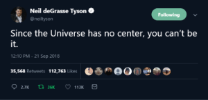 Dank, Facts, and Memes: Neil deGrasse Tyson  @neiltyson  Following  Since the Universe has no center, you can't be  it.  12:10 PM-21 Sep 2018  35,568 Retweets 112,763 Likes 0 neil hittin us with the facts by soranaut MORE MEMES