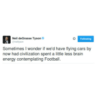 Cars, Energy, and Football: Neil deGrasse Tyson  @neiltyson  Following  Sometimes I wonder if we'd have flying cars by  now had civilization spent a little less brain  energy contemplating Football For those of you asking why I don't like him and calling me a dumbass: Yes he popularizes science which is a good thing, but he's annoying, has an inflated ego, and never admits he's wrong. He likes to talk about stuff he doesn't know too much about.