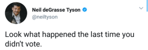 NDT got a point. by Lowcrbnaman MORE MEMES: Neil deGrasse Tyson  @neiltyson  Look what happened the last time you  didn't vote. NDT got a point. by Lowcrbnaman MORE MEMES