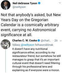 Cooke: Neil deGrasse Tyson  @neiltyson  Not that anybody's asked, but New  Years Day on the Gregorian  Calendar is a cosmically arbitrary  event, carrying no Astronomical  significance at all   Charles C. W. Cooke@char  26  Válasz@neityson felhasználónak  It doesn't have any nutritional  significance either, according to my  restaurateur friend, but somehow he still  manages to grasp that it's an important  cultural event that doesn't need filtering  through his professional lens and  explaining as if everyone were a moron.