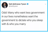 🤔: Neil deGrasse Tyson  @neiltyson  Odd: Many who want less government  in our lives nonetheless want the  government to dictate who you sleep  with & who you marry 🤔