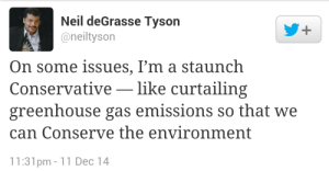 greenhouse gas: Neil deGrasse Tyson  @neiltyson  +.  On some issues, I'm a staunch  Conservative – like curtailing  greenhouse gas emissions so that we  can Conserve the environment  11:31pm - 11 Dec 14