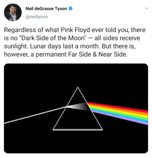 """Pink Floyd lied to all of us.: Neil deGrasse Tyson  @neiltyson  Regardless of what Pink Floyd ever told you, there  is no """"Dark Side of the Moon"""" - all sides receive  sunlight. Lunar days last a month. But there is,  however, a permanent Far Side & Near Side Pink Floyd lied to all of us."""