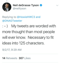 iamverysmart: Neil deGrasse Tyson  @neiltyson  Replying to @HowieHWC3 and  @DNAGTweeter  -) My tweets are worded witlh  more thought than most people  will ever know. Necessary to fit  ideas into 125 characters.  9/2/17, 9:29 AM  14 Retweets 307 Likes