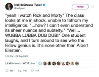 """fathom: Neil deGrasse Tyson  @neiltysorn  Follow  """"yeah i watch Rick and Morty"""" The class  looks at me in shock, unable to fathom my  intelligence. """"...how? can't even understand  its sheer nuance and subtelty."""" """"Well.  WUBBA LUBBA DUB DUB!"""" One student  laughs, and I turn around to see who the  fellow genius is. It's none other than Albert  Einstein.  1:50 PM -24 Sep 2017  1,110 Retweets 10,717 Likes  330 .1 11"""