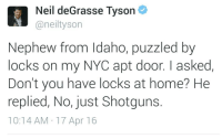 """America, Beautiful, and Chicago: Neil deGrasse Tyson  @neiltysorn  Nephew from Idaho, puzzled by  locks on my NYC apt door. I asked,  Don't you have locks at home? He  replied, No, just Shotguns.  10:14 AM 17 Apr 16 <p><a class=""""tumblr_blog"""" href=""""http://mangaslevy.tumblr.com/post/143043126977"""">mangaslevy</a>:</p> <blockquote> <p><a class=""""tumblr_blog"""" href=""""http://grumpyvikingdidnothingwrong.tumblr.com/post/143043041915"""">grumpyvikingdidnothingwrong</a>:</p> <blockquote> <p><a class=""""tumblr_blog"""" href=""""http://drugsound.tumblr.com/post/143042969141"""">drugsound</a>:</p> <blockquote> <p><a class=""""tumblr_blog"""" href=""""http://grumpyvikingdidnothingwrong.tumblr.com/post/143042588610"""">grumpyvikingdidnothingwrong</a>:</p> <blockquote> <p><a class=""""tumblr_blog"""" href=""""http://drugsound.tumblr.com/post/143042433866"""">drugsound</a>:</p> <blockquote> <p><a class=""""tumblr_blog"""" href=""""http://trollfacemommy.tumblr.com/post/143041697313"""">trollfacemommy</a>:</p> <blockquote> <p><a class=""""tumblr_blog"""" href=""""http://grumpyvikingdidnothingwrong.tumblr.com/post/143041542445"""">grumpyvikingdidnothingwrong</a>:</p> <blockquote> <p><a class=""""tumblr_blog"""" href=""""http://love-and-necromancy.tumblr.com/post/143041513850"""">love-and-necromancy</a>:</p> <blockquote> <p><a class=""""tumblr_blog"""" href=""""http://grumpyvikingdidnothingwrong.tumblr.com/post/143041363860"""">grumpyvikingdidnothingwrong</a>:</p> <blockquote> <p><a class=""""tumblr_blog"""" href=""""http://perspectivemax.tumblr.com/post/143041317603"""">perspectivemax</a>:</p> <blockquote> <p><a class=""""tumblr_blog"""" href=""""http://norincomak.tumblr.com/post/143041149605"""">norincomak</a>:</p> <blockquote> <p><a class=""""tumblr_blog"""" href=""""http://perspectivemax.tumblr.com/post/143036523828"""">perspectivemax</a>:</p> <blockquote> <p><a class=""""tumblr_blog"""" href=""""http://mando-gunslinger.tumblr.com/post/143035481811"""">mando-gunslinger</a>:</p> <blockquote> <p>Good kid</p> </blockquote> <p>This entire post is bullshit. Who doesn't have locks on their door? NDGT making shit up to push """