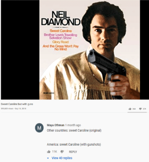 me_irl: NEIL  DIAMOND  Sweet Caroline  Brother Lovels Travelling  Salvation Show  Glory Road  And the Grass Won't Pay  No Mind  NCAD-J3050  Sweet Caroline but with guns  I 379  399,809 views • Sep 16, 2018  26K  Maya Othman 1 month ago  Other countries: sweet Caroline (original)  America: sweet Caroline (with gunshots)  11K  REPLY  View 40 replies me_irl