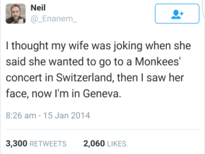 Funny, Memes, and Saw: Neil  @_Enanem_  I thought my wife was joking when she  said she wanted to go to a Monkees'  concert in Switzerland, then I saw her  face, now I'm in Geneva.  8:26 am - 15 Jan 2014  3,300 RETWEETS  2,060 LIKES. Memes Ive curated so my online girlfriend will think Im funny