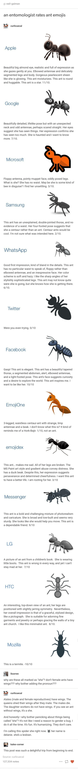 An entomologist rates ants emojis: neil-gaiman  an entomologist rates ant emojis  curlicuecal  CURLICUE  Apple  Beautiful big almond eye, realistic and full of expression as  she gazes gently at you. Elbowed antennae and delicately  segmented legs and body. Gorgeous pearlescent sheen  like she is glowing. This ant moisturizes. This ant is round  and huggable. This ant is a star. 11/10.  Google  Beautifully detailed, lifelike pose but with an unexpected  neck and odd antennae, perhaps scared straight. Her eyes  suggest she has seen things. Her expression confirms she  has seen too much. She is haunted and I want to know  more. 7/10.  Microsoft  Floppy antenna, pointy muppet face, oddly posed legs.  What is she? She has no waist. May be she is some kind of  bee in disguise? I find her unsettling. 3/10.  Samsung  This ant has an unexplained, double-jointed thorax, and no  evidence of a waist. Her four-footed pose suggests that  she a centaur rather than an ant. Centaur ants would be  cool. I'm not sure what was intended here. 2/10.  WhatsApp  Good first impression, kind of bland in the details. This ant  has no particular waist to speak of, floppy rather than  elbowed antennae, and an inexpressive face. Her color  scheme is soft and hazy. I like the sharp angles of her  stylishly sophisticated legs. This ant may not know quite  were she is going, but she knows how she is getting there.  6/10  Twitter  Were you even trying. 0/10  Facebook  Gasp! This ant is elegant. This ant has a beautiful tapered  thorax, a segmented abdomen, alert, elbowed antennae,  and a light-footed pose. This ant's face suggests curiosity  and a desire to explore the world. This ant inspires me. I  want to be like her. 10/10  EmojiOne  3-legged, waistless centaur-ant with strange, limp  antennae and a beak. I don't know what this is? It kind of  reminds me of a Hork-Bajir. 1/10, not an ant.  emojidex  This ant... makes me sad. All of her legs are broken. The  MS Paint art style and gradient abuse