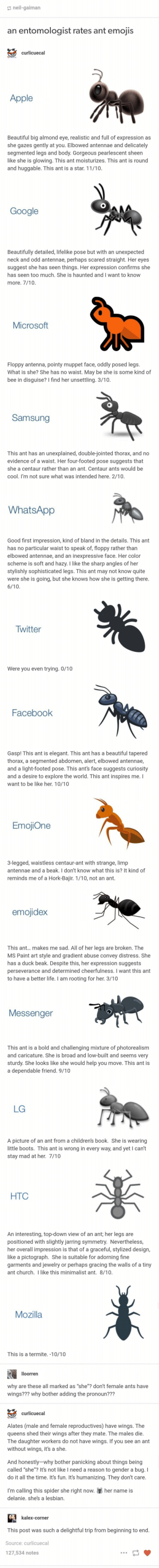 scared straight: neil-gaiman  an entomologist rates ant emojis  curlicuecal  CURLICUE  Apple  Beautiful big almond eye, realistic and full of expression as  she gazes gently at you. Elbowed antennae and delicately  segmented legs and body. Gorgeous pearlescent sheen  like she is glowing. This ant moisturizes. This ant is round  and huggable. This ant is a star. 11/10.  Google  Beautifully detailed, lifelike pose but with an unexpected  neck and odd antennae, perhaps scared straight. Her eyes  things. Her expression confirms she  suggest she has seen  has seen too much. She is haunted and I want to know  more. 7/10.  Microsoft  Floppy antenna, pointy muppet face, oddly posed legs.  What is she? She has no waist. May be she is some kind of  bee in disguise? I find her unsettling. 3/10.  Samsung  This ant has an unexplained, double-jointed thorax, and no  evidence of a waist. Her four-footed pose suggests that  she a centaur rather than an ant. Centaur ants would be  cool. I'm not sure what was intended here. 2/10.  WhatsApp  Good first impression, kind of bland in the details. This ant  has no particular waist to speak of, floppy rather than  elbowed antennae, and an inexpressive face. Her color  scheme is soft and hazy. I like the sharp angles of her  stylishly sophisticated legs. This ant may not know quite  were she is going, but she knows how she is getting there.  6/10  Twitter  Were you even trying. 0/10  Facebook  Gasp! This ant is elegant. This ant has a beautiful tapered  thorax, a segmented abdomen, alert, elbowed antennae,  and a light-footed pose. This ant's face suggests curiosity  and a desire to explore the world. This ant inspires me. I  want to be like her. 10/10  EmojiOne  3-legged, waistless centaur-ant with strange, limp  antennae and a beak. I don't know what this is? It kind of  reminds me of a Hork-Bajir. 1/10, not an ant.  emojidex  This ant... makes me sad. All of her legs are broken. The  MS Paint art style and gradient abuse convey distress.