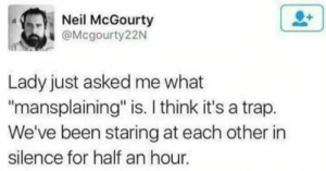 """Trap, It's a Trap, and Silence: Neil McGourty  @Mcgourty22N  Lady just asked me what  mansplaining"""" is. I think it's a trap.  We've been staring at each other in  silence for half an hour. Me irl"""