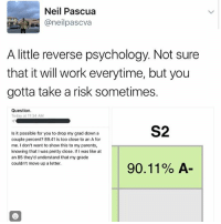 FCKING GOD: Neil Pascua  Canel  pascva  A little reverse psychology. Not sure  that it will work everytime, but you  gotta take a risk sometimes.  Question.  Today at 11:34 AM  S2  Is it possible for you to drop my grad down a  couple percent? 89.41 is too close to an A for  me. I don't want to show this to my parents,  knowing that I was pretty close. If I was like at  an 85 they'd understand that my grade  couldn't move up a letter.  90.11% A FCKING GOD