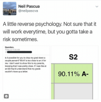 Is this genius?! 🤔👀 https://t.co/el1XY8S5DN: Neil Pascua  neil pascva  A little reverse psychology. Not sure that it  will work everytime, but you gotta take a  risk sometimes.  Question.  Today at 11:34 AM  S2  Is it possible for you to drop my grad down a  couple percent? 89.41 is too close to an A for  me. I don't want to show this to my parents,  knowing that I was pretty close. If I was like at  an 85 they'd understand that my grade  couldn't move up a letter.  90.11% A Is this genius?! 🤔👀 https://t.co/el1XY8S5DN