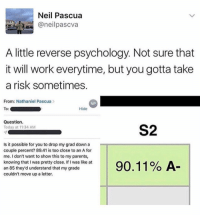 Parents, Work, and Psychology: Neil Pascua  oneilpascva  A little reverse psychology. Not sure that  it will work everytime, but you gotta take  a risk sometimes  From: Nathaniel Pascua>  NP  Hide  Question  Today at 11:34 AM  S2  Is it possible for you to drop my grad down a  couple percent? 89.41 is too close to an A for  me. I don't want to show this to my parents,  knowing that I was pretty close. If I was like at  an 85 they'd understand that my grade  couldn't move up a letter.  90.11% A He smart for this.. 😳🤔 https://t.co/6Rak4ChiEu