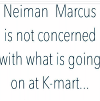 👊🏽👊🏽👊🏽😂😂: Neiman Marcus  is not concerned  with what is going  on at K-mart 👊🏽👊🏽👊🏽😂😂