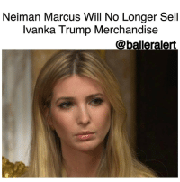 "Memes, Neiman Marcus, and Ivanka Trump: Neiman Marcus Will No Longer Sell  Ivanka Trump Merchandise  @balleralert. Neiman Marcus Will No Longer Sell Ivanka Trump Merchandise -blogged by @BenitaShae ⠀⠀⠀⠀⠀⠀⠀⠀⠀ ⠀⠀⠀⠀⠀⠀⠀⠀⠀ Yet another department store is parting ways with IvankaTrump's clothing and accessories line. ⠀⠀⠀⠀⠀⠀⠀⠀⠀ ⠀⠀⠀⠀⠀⠀⠀⠀⠀ Initially, Nordstrom said it would no longer sell the collection. Now NeimanMarcus has announced that they are also dropping the line. ⠀⠀⠀⠀⠀⠀⠀⠀⠀ ⠀⠀⠀⠀⠀⠀⠀⠀⠀ A spokesperson for Neiman Marcus said in a statement, ""Neiman Marcus has a very small Ivanka Trump precious jewelry business which is comprised 100 percent of consigned merchandise (merchandise owned by the vendor). Based on productivity we continuously assess whether our brands are carried in stores, on our website, or both."" ⠀⠀⠀⠀⠀⠀⠀⠀⠀ ⠀⠀⠀⠀⠀⠀⠀⠀⠀ The moves by Nordstrom and Neiman Marcus come after a boycott of Trump branded products called GrabYourWallet. The campaign, which started during the presidential race, urges people to boycott stores that sell products connected to the family. ""Flexing our consumer power is one of the primary ways we can lobby for an inclusive, big-hearted America over a hateful, divisive one,"" GrabYourWallet cofounder Shannon Coulter told CBS MoneyWatch in November."