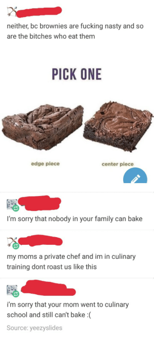 So I guess Im a little b****: neither, bc brownies are fucking nasty and so  are the bitches who eat them  PICK ONE  edge piece  center piece  I'm sorry that nobody in your family can bake  my moms a private chef and im in culinary  training dont roast us like this  i'm sorry that your mom went to culinary  school and still can't bake :(  Source: yeezyslides So I guess Im a little b****