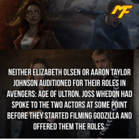 Avengers Age of Ultron, Facts, and Godzilla: NEITHER ELIZABETH OLSEN OR AARON TAYLOR  JOHNSON AUDITIONED FOR THEIR ROLES IN  AVENGERS: AGE OF ULTRON. JOSS WHEDON HAD  SPOKE TO THE TWO ACTORS AT SOME POINT  BEFORE THEY STARTED FILMING GODZILLA AND  OFFERED THEM THE ROLES. |- High paying roles as well! -| - - - - marvel marveluniverse dccomics marvelcomics dc comics hero superhero villain xmen apocalypse xmenapocalypse mu mcu doctorstrange spiderman deadpool meme captainamerica ironman teamcap teamstark teamironman civilwar captainamericacivilwar marvelfact marvelfacts fact facts suicidesquad