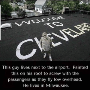 Keeping It Real in Milwaukee: NELCOONE  TO  CVEVELAS  This guy lives next to the airport. Painted  this on his roof to screw with the  passengers as they fly low overhead.  He lives in Milwaukee. Keeping It Real in Milwaukee